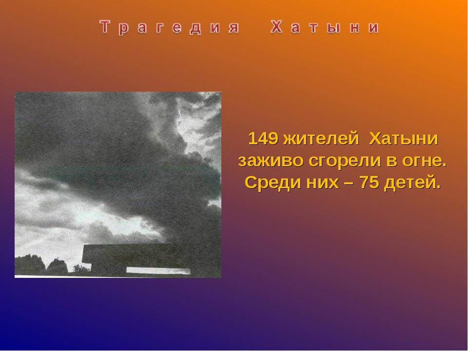 149 жителей Хатыни заживо сгорели в огне. Среди них – 75 детей.