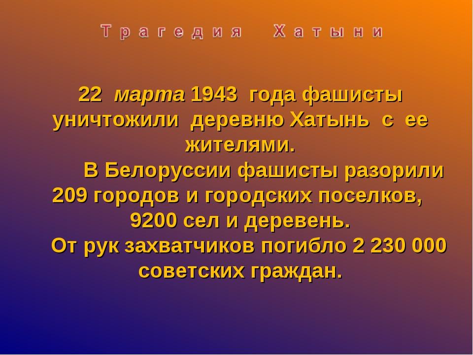 22 марта 1943 года фашисты уничтожили деревню Хатынь с ее жителями. В Белорус...