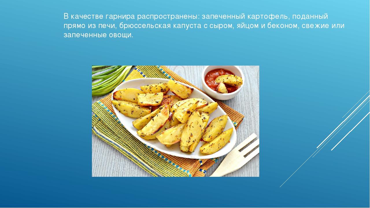 В качестве гарнира распространены: запеченный картофель, поданный прямо из пе...
