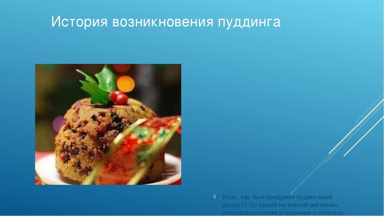 История возникновения пуддинга Итак, как был придуман пудинговый десерт? По о...