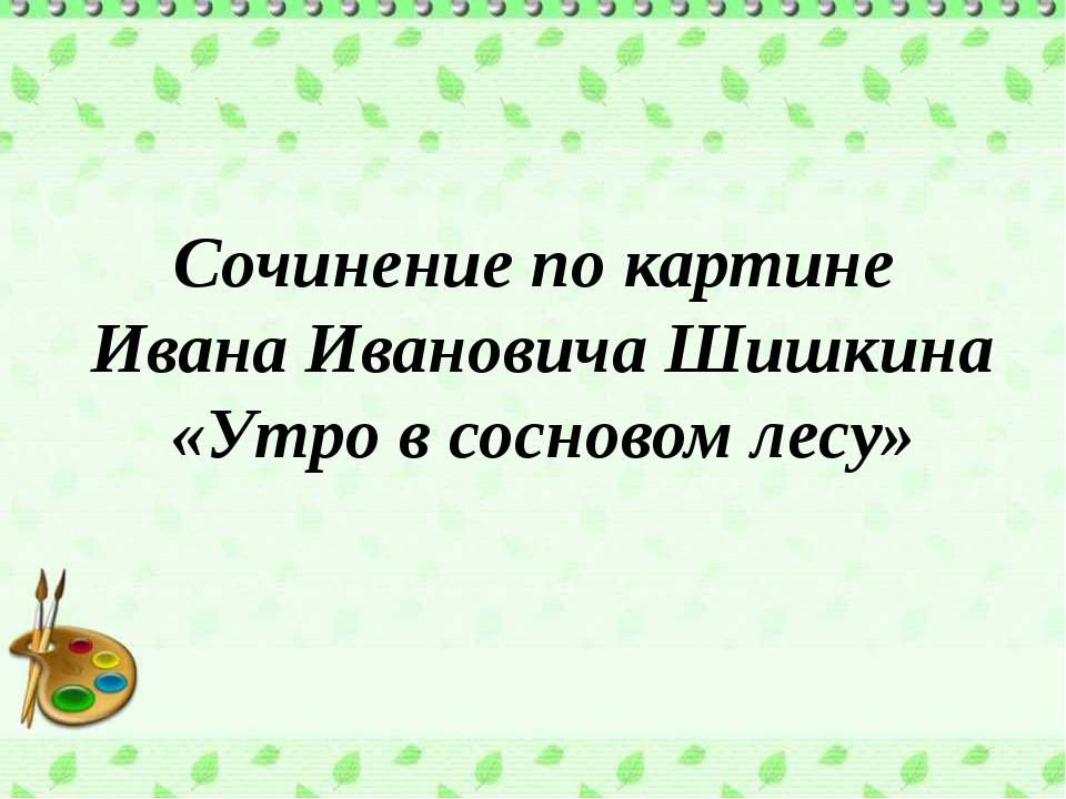Сочинение по картине Ивана Ивановича Шишкина «Утро в сосновом лесу»