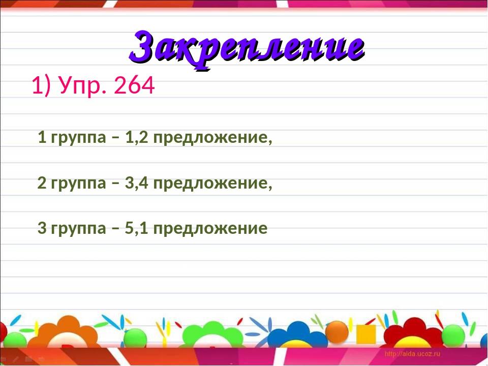 Закрепление 1) Упр. 264 1 группа – 1,2 предложение, 2 группа – 3,4 предложени...