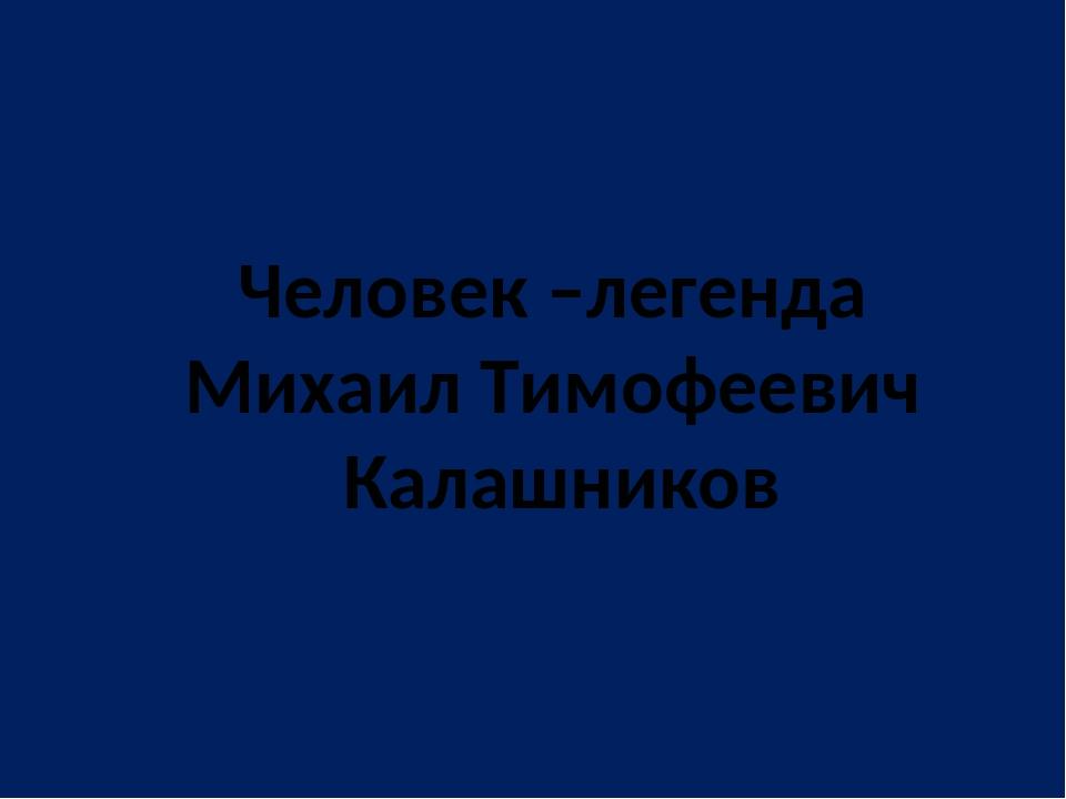 Человек –легенда Михаил Тимофеевич Калашников