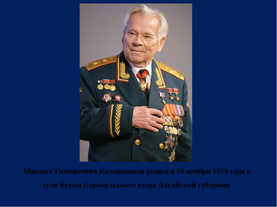 Михаил Тимофеевич Калашников родился 10 ноября 1919 года в селе Курья Барнау...