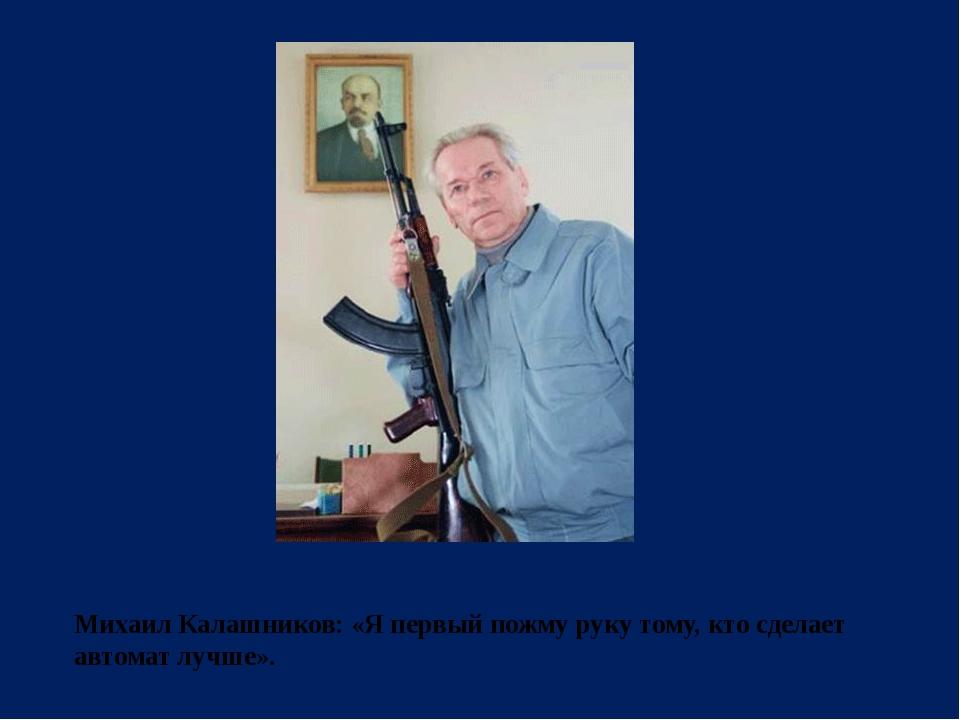 Михаил Калашников:«Я первый пожму руку тому, кто сделает автомат лучше».