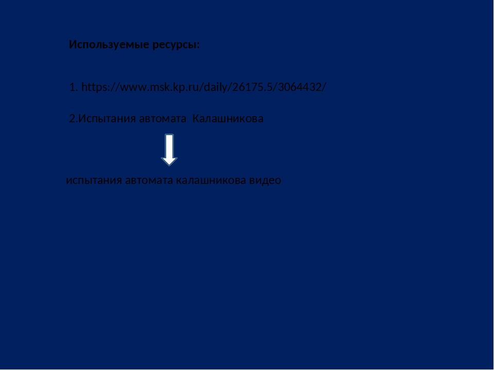 1. https://www.msk.kp.ru/daily/26175.5/3064432/ испытания автомата калашников...