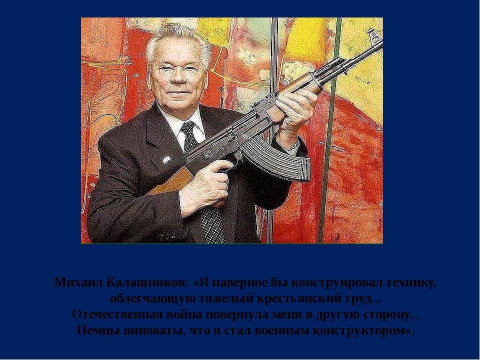 Михаил Калашников:«Я наверное бы конструировал технику, облегчающую тяжелый...