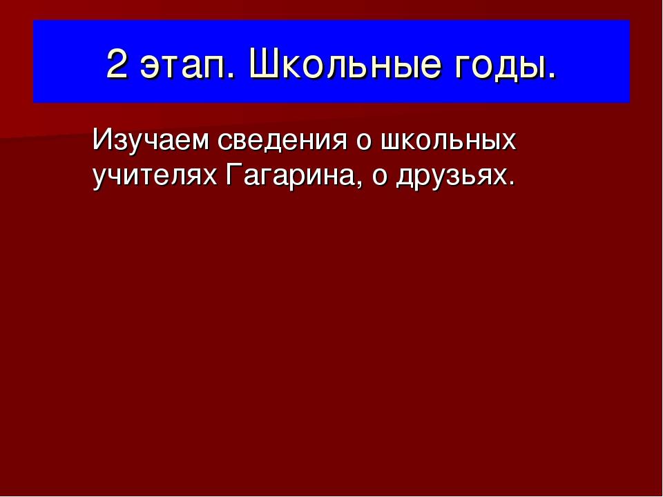 2 этап. Школьные годы. Изучаем сведения о школьных учителях Гагарина, о друзь...