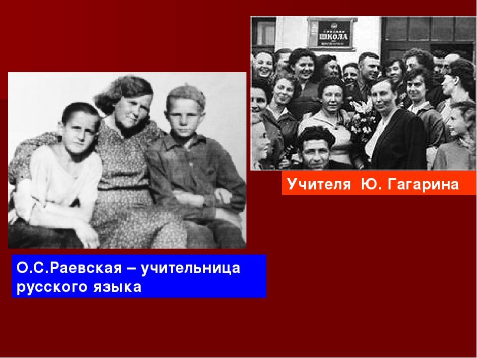 О.С.Раевская – учительница русского языка Учителя Ю. Гагарина
