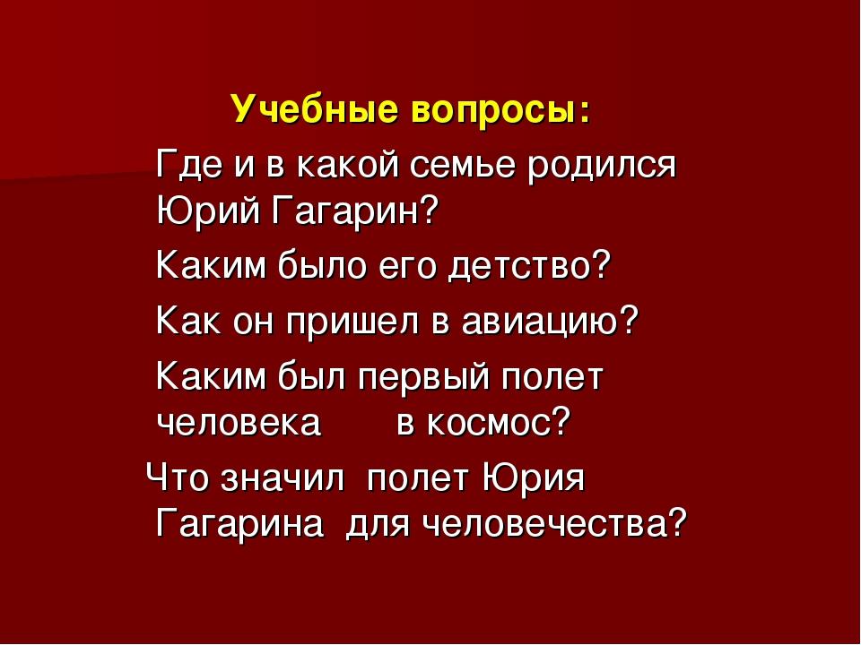Учебные вопросы: Где и в какой семье родился Юрий Гагарин? Каким было его де...