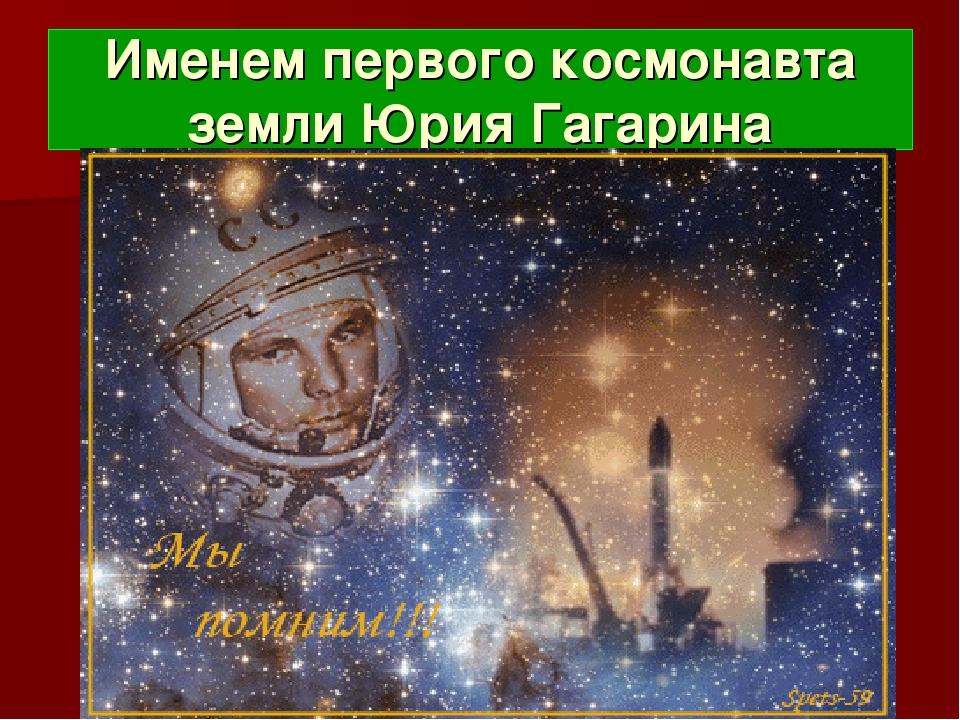 Именем первого космонавта земли Юрия Гагарина