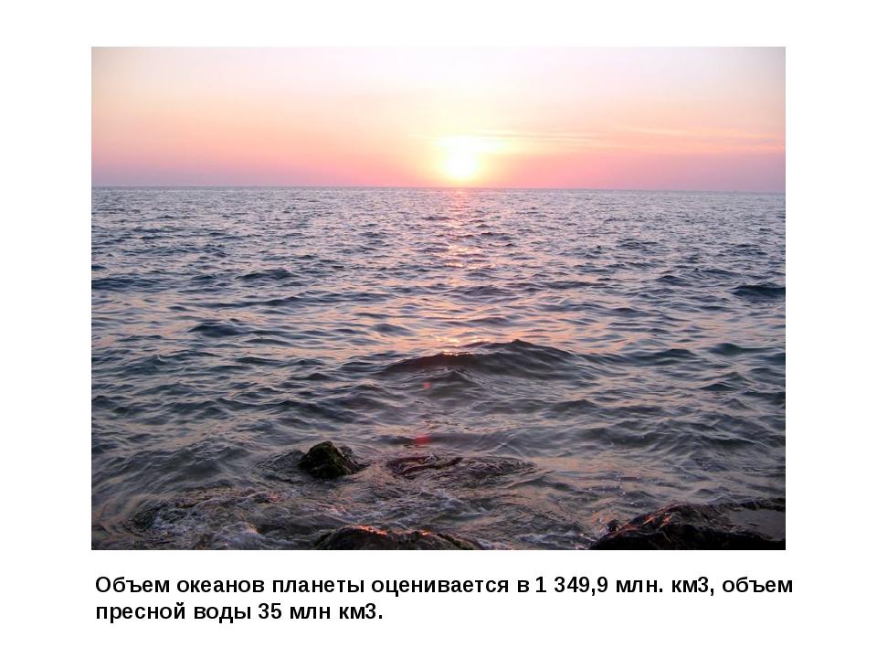 Объем океанов планеты оценивается в 1 349,9 млн. км3, объем пресной воды 35 м...