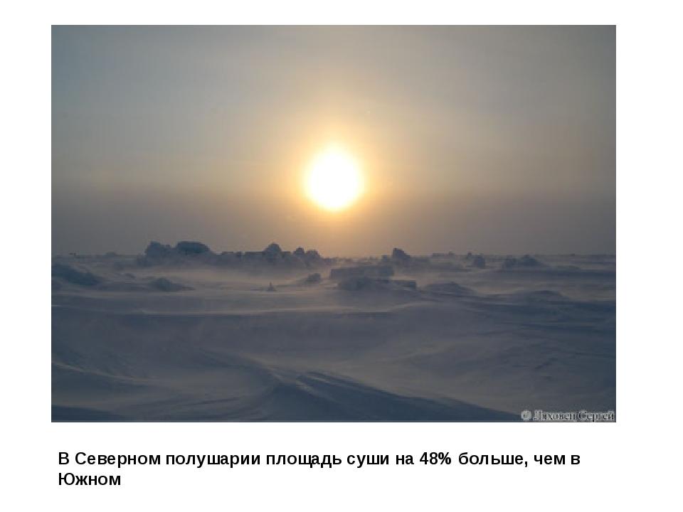 В Северном полушарии площадь суши на 48% больше, чем в Южном