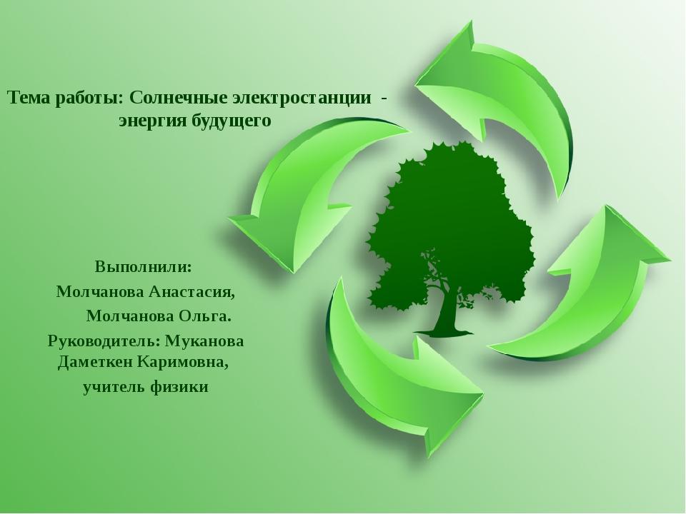 Тема работы: Солнечные электростанции - энергия будущего Выполнили: Молчанова...