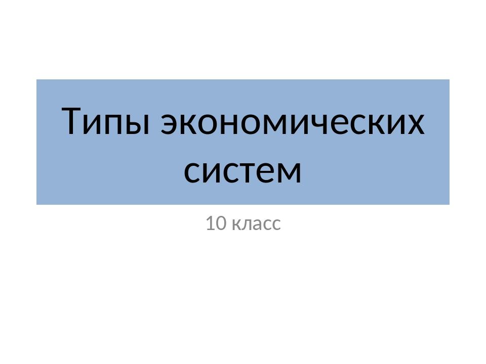 Типы экономических систем 10 класс
