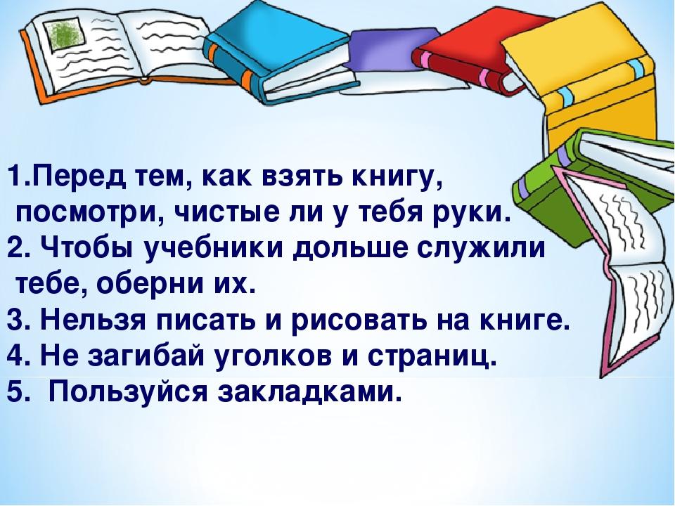 1.Перед тем, как взять книгу, посмотри, чистые ли у тебя руки. 2. Чтобы учебн...