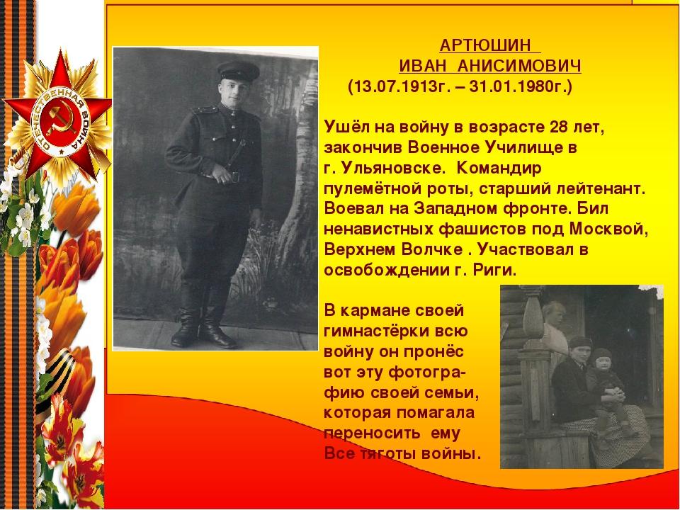 АРТЮШИН ИВАН АНИСИМОВИЧ (13.07.1913г. – 31.01.1980г.) Ушёл на войну в возраст...