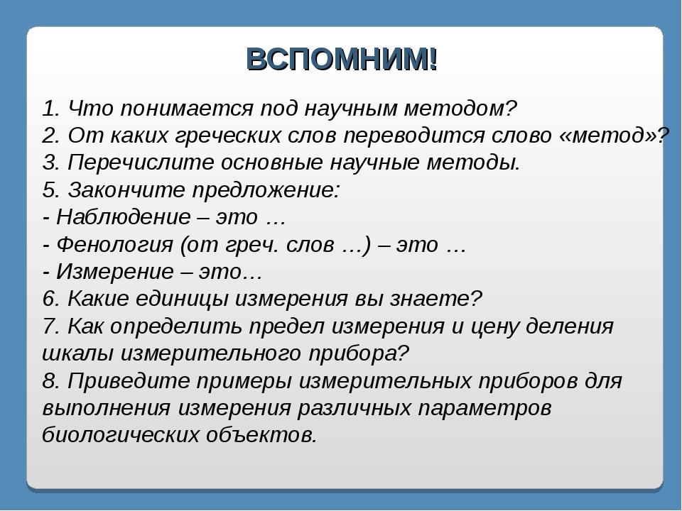 ВСПОМНИМ! 1. Что понимается под научным методом? 2. От каких греческих слов п...