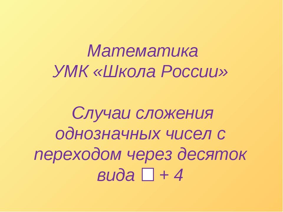 Математика УМК «Школа России» Случаи сложения однозначных чисел с переходом...