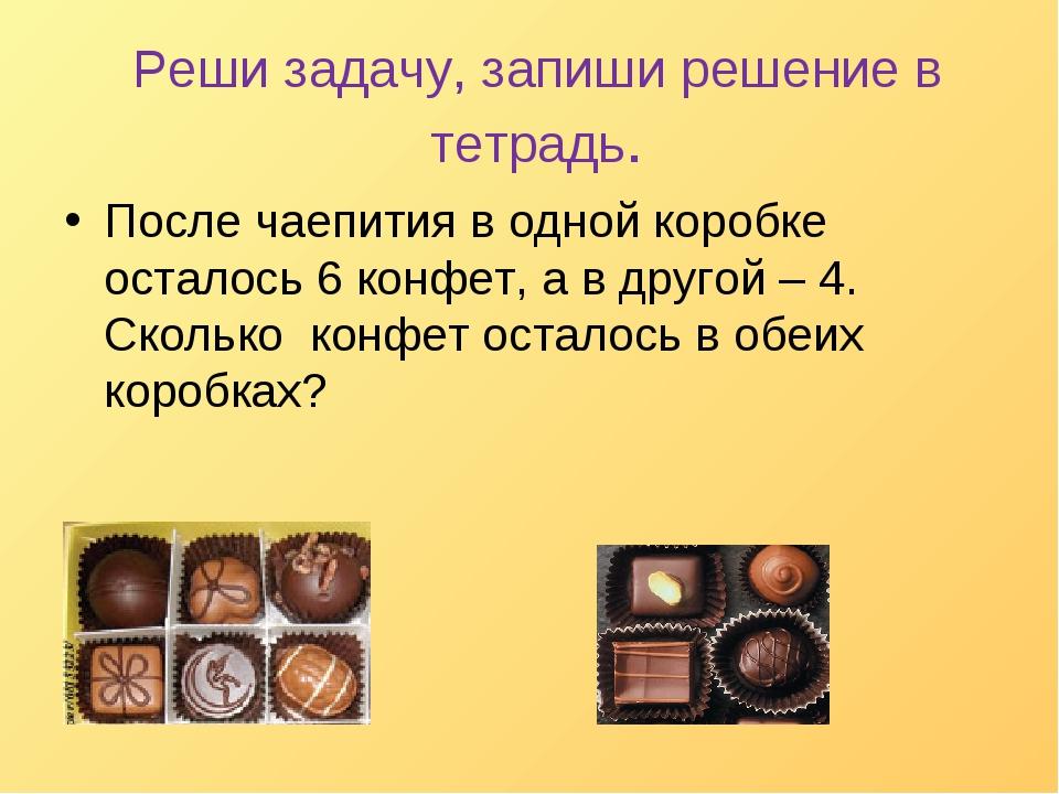После чаепития в одной коробке осталось 6 конфет, а в другой – 4. Сколько кон...