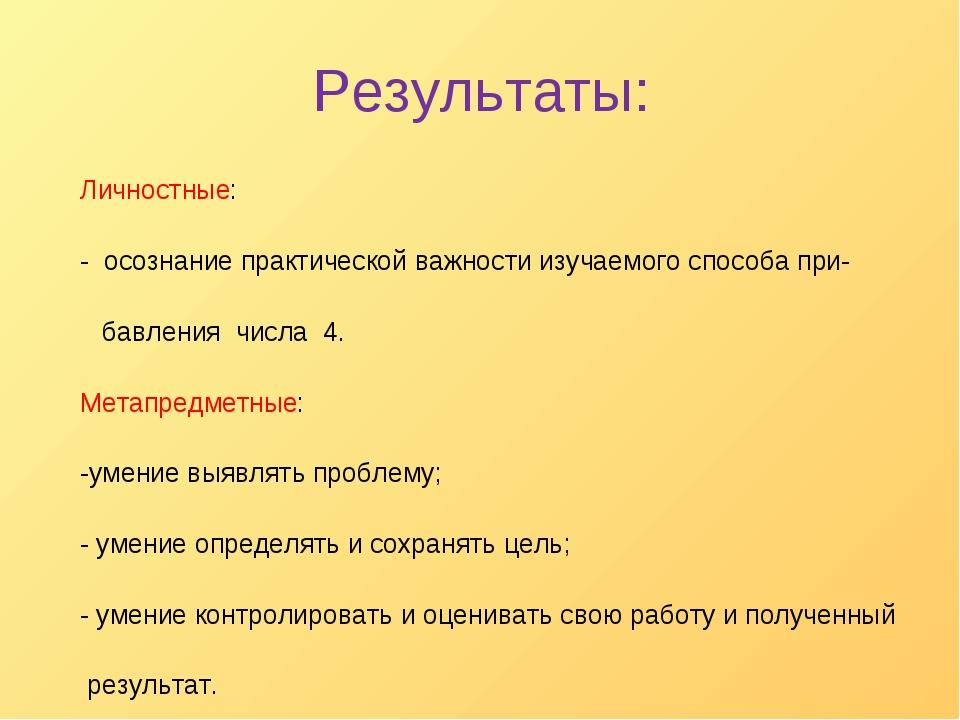 Результаты: Личностные: - осознание практической важности изучаемого способа...