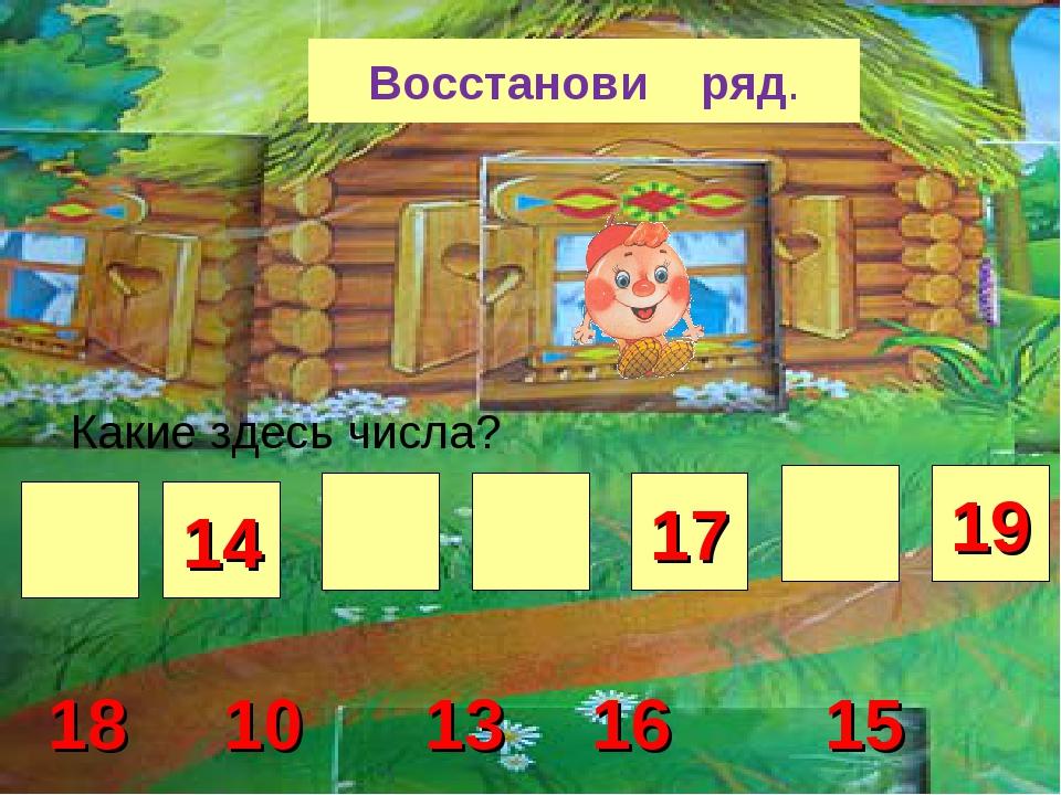 Восстанови ряд Восстанови ряд. 14 17 19 13 15 16 18 10 Какие здесь числа?