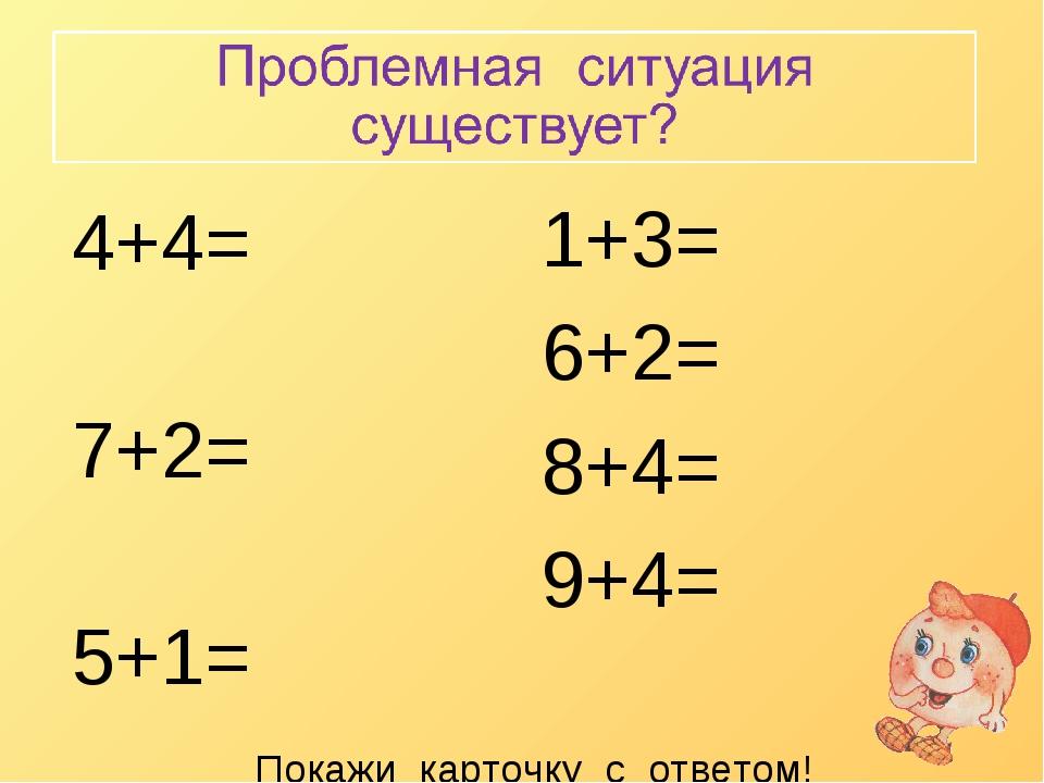 1+3= 6+2= 8+4= 9+4= 4+4= 7+2= 5+1= 7+4= Покажи карточку с ответом!