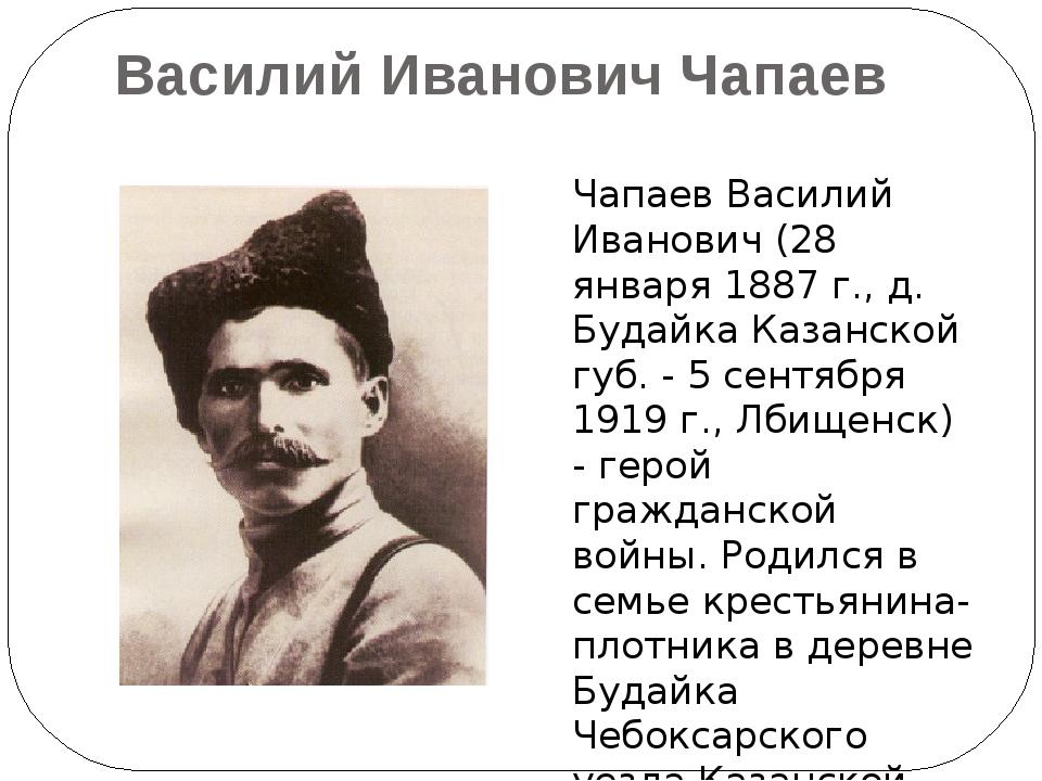 Василий Иванович Чапаев Чапаев Василий Иванович (28 января 1887 г., д. Будайк...