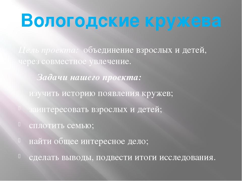 Вологодские кружева Цель проекта: объединение взрослых и детей, через совмест...