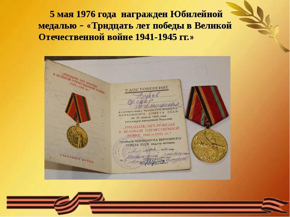 5 мая 1976 года награжден Юбилейной медалью – «Тридцать лет победы в Великой...