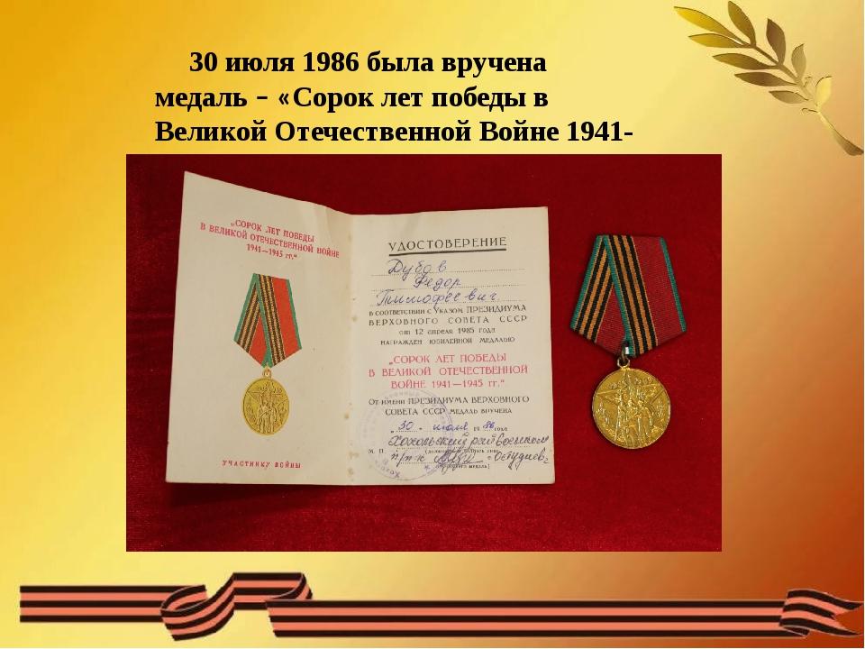 30 июля 1986 была вручена медаль – «Сорок лет победы в Великой Отечественной...