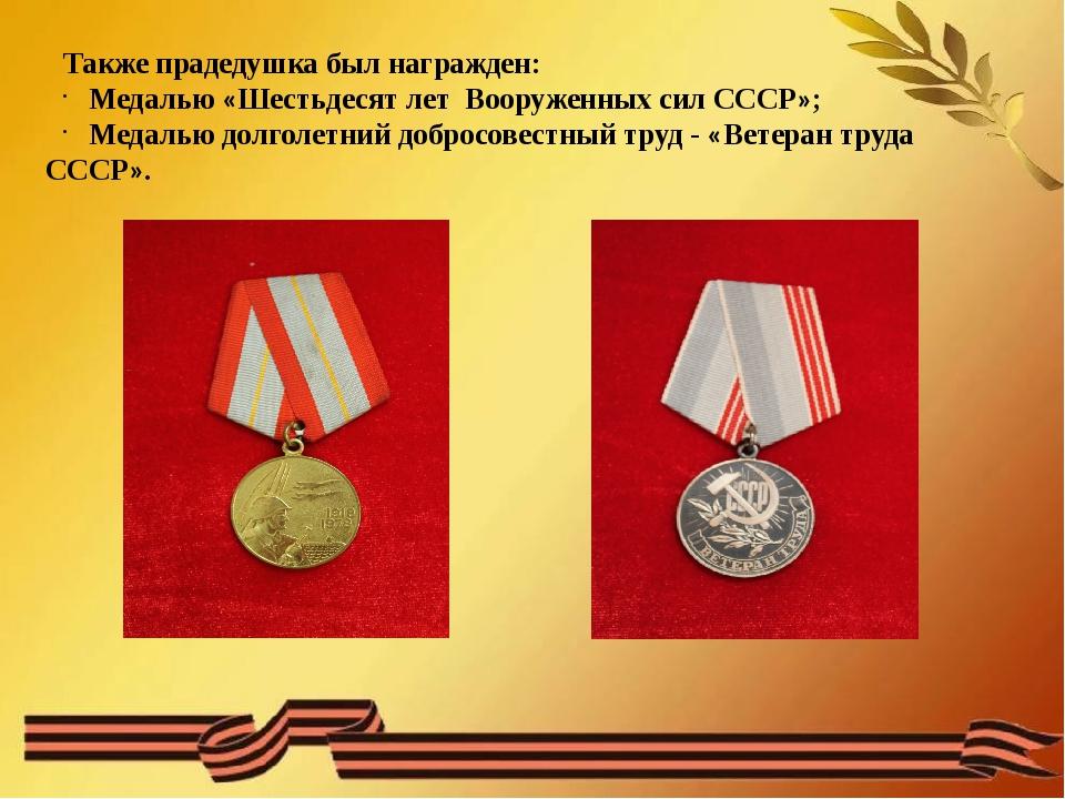 Также прадедушка был награжден: Медалью «Шестьдесят лет Вооруженных сил СССР...