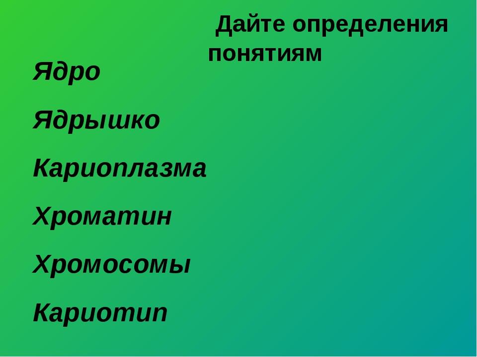 Ядро Ядрышко Кариоплазма Хроматин Хромосомы Кариотип Дайте определения понятиям