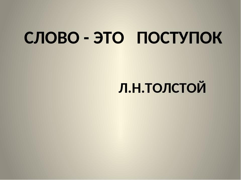 СЛОВО - ЭТО ПОСТУПОК Л.Н.ТОЛСТОЙ