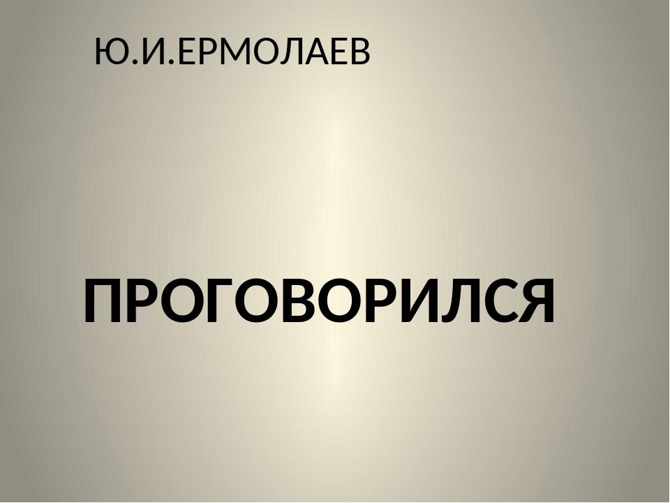Ю.И.ЕРМОЛАЕВ ПРОГОВОРИЛСЯ