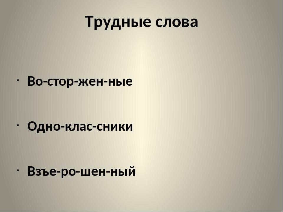Трудные слова Во-стор-жен-ные Одно-клас-сники Взъе-ро-шен-ный