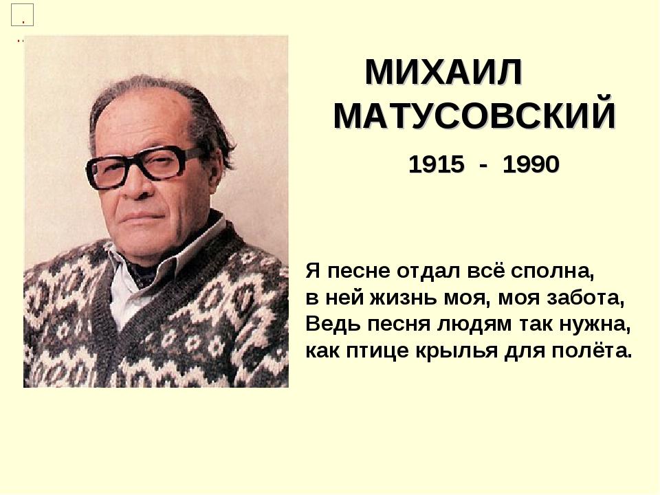 МИХАИЛ МАТУСОВСКИЙ 1915 - 1990 Я песне отдал всё сполна, вней жизнь моя,мо...