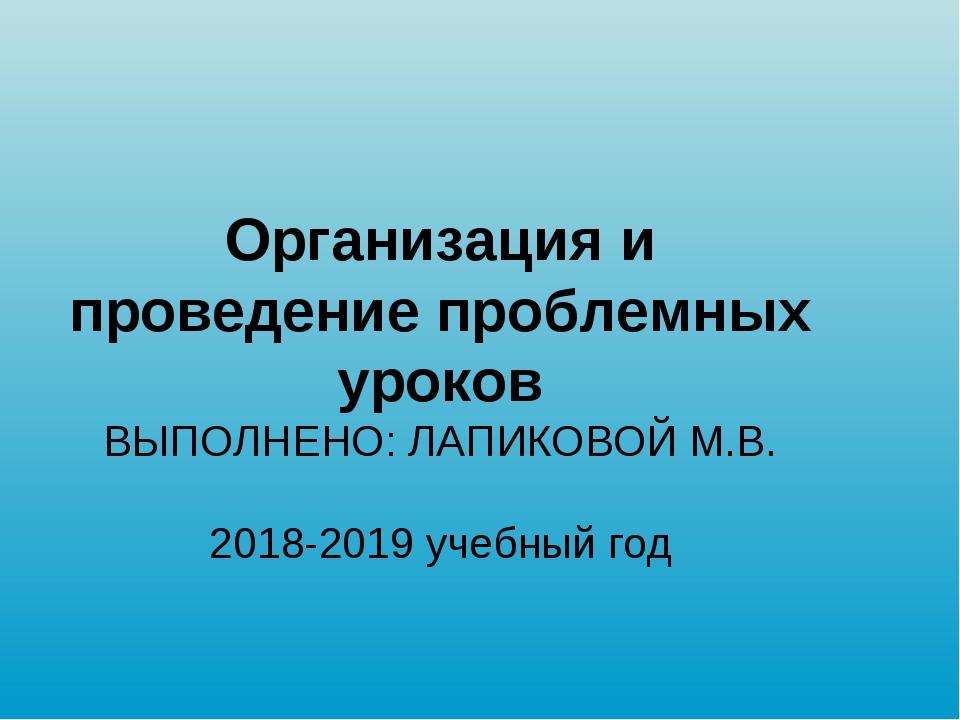 Организация и проведение проблемных уроков ВЫПОЛНЕНО: ЛАПИКОВОЙ М.В. 2018-20...