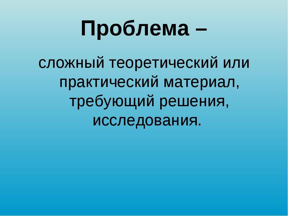Проблема – сложный теоретический или практический материал, требующий решения...