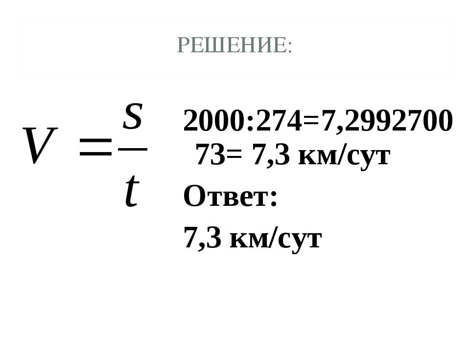 РЕШЕНИЕ: 2000:274=7,299270073= 7,3 км/сут Ответ: 7,3 км/сут