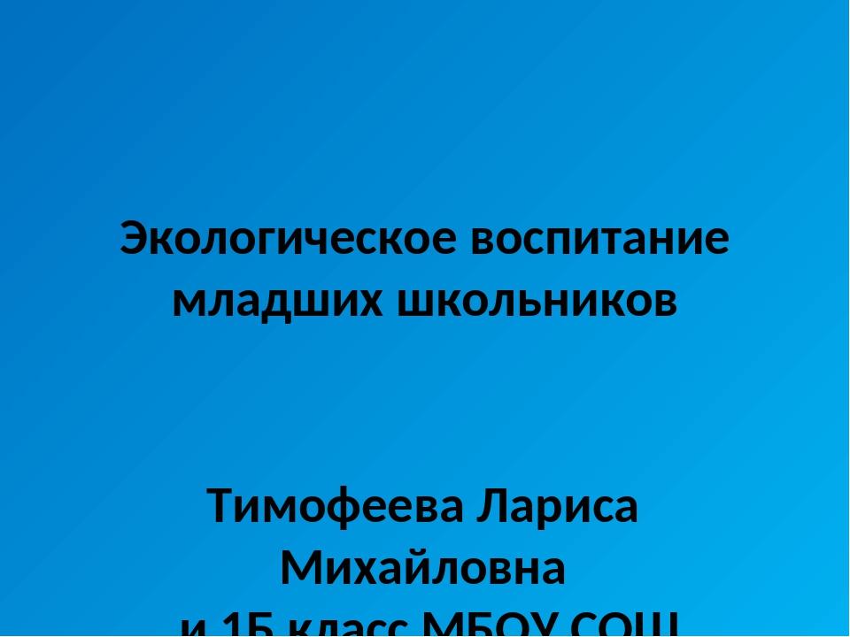 Экологическое воспитание младших школьников Тимофеева Лариса Михайловна и 1Б...