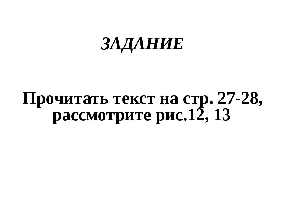 ЗАДАНИЕ Прочитать текст на стр. 27-28, рассмотрите рис.12, 13