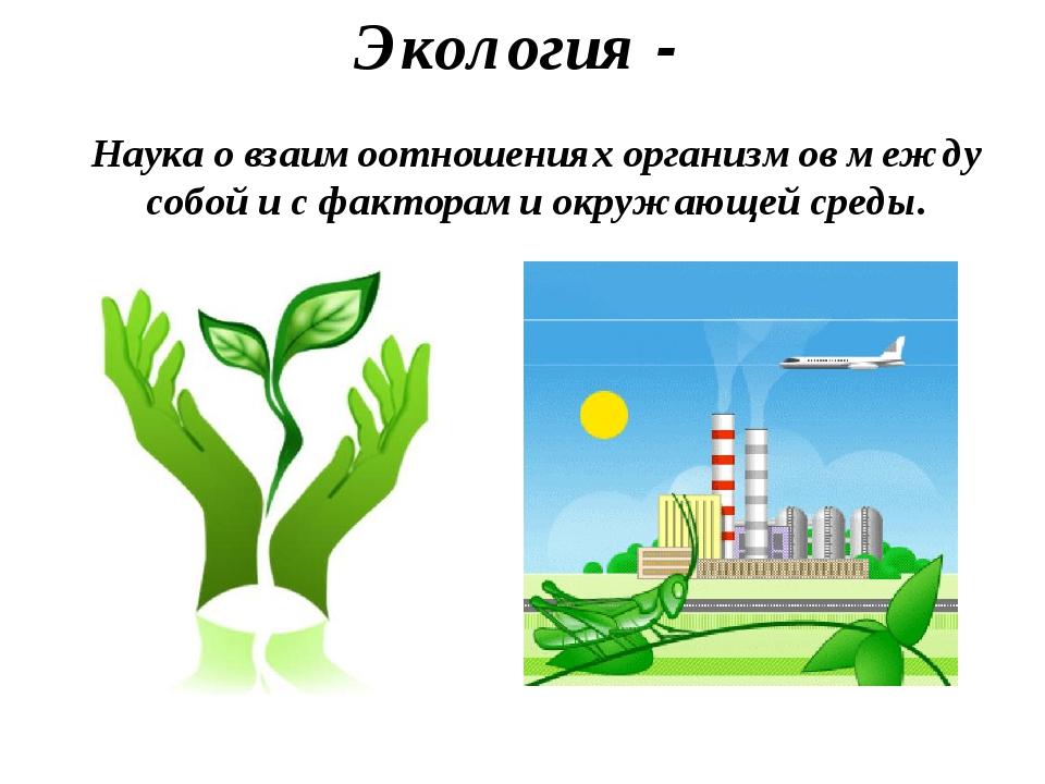Экология - Наука о взаимоотношениях организмов между собой и с факторами окру...
