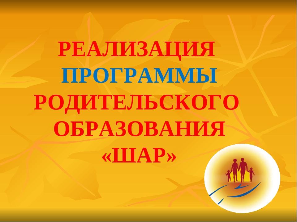 РЕАЛИЗАЦИЯ ПРОГРАММЫ РОДИТЕЛЬСКОГО ОБРАЗОВАНИЯ «ШАР»