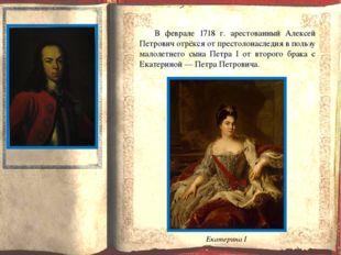 В феврале 1718 г. арестованный Алексей Петрович отрёкся от престолонаследия