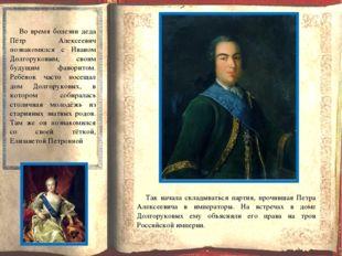 Во время болезни деда Пётр Алексеевич познакомился с Иваном Долгоруковым, св