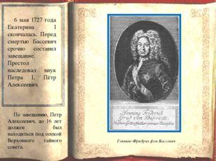 6 мая 1727 года Екатерина I скончалась. Перед смертью Бассевич срочно состав
