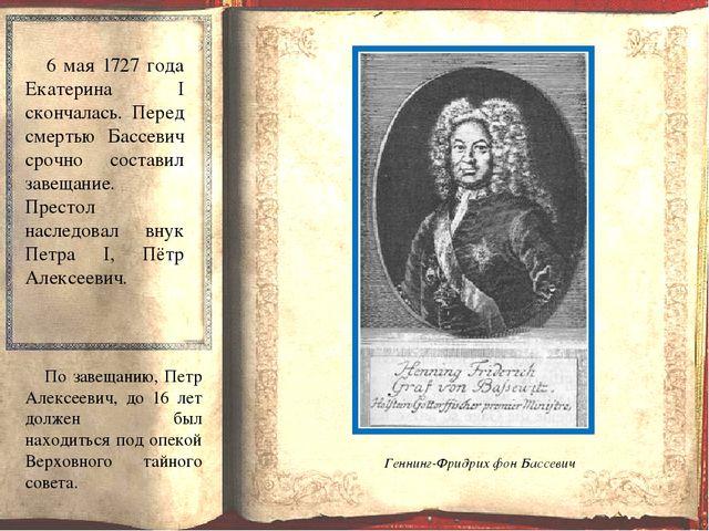 6 мая 1727 года Екатерина I скончалась. Перед смертью Бассевич срочно состав...