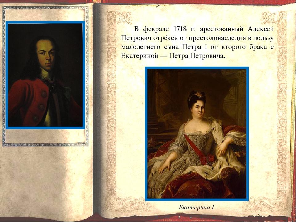 В феврале 1718 г. арестованный Алексей Петрович отрёкся от престолонаследия...