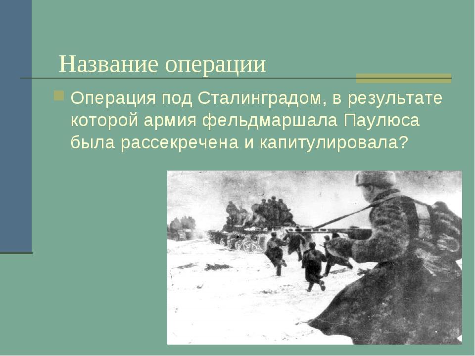 Название операции Операция под Сталинградом, в результате которой армия фель...